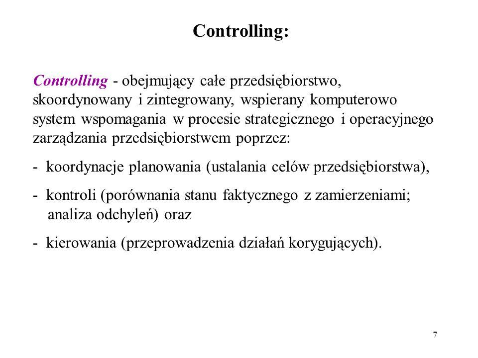 7 Controlling: Controlling - obejmujący całe przedsiębiorstwo, skoordynowany i zintegrowany, wspierany komputerowo system wspomagania w procesie strategicznego i operacyjnego zarządzania przedsiębiorstwem poprzez: - koordynacje planowania (ustalania celów przedsiębiorstwa), - kontroli (porównania stanu faktycznego z zamierzeniami; analiza odchyleń) oraz - kierowania (przeprowadzenia działań korygujących).