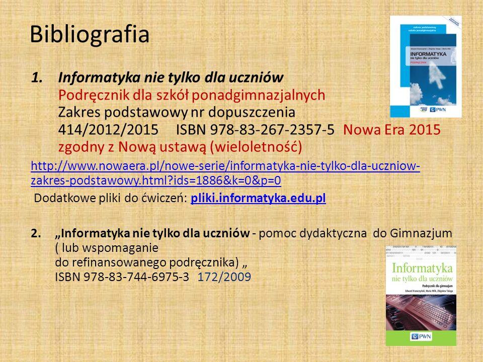 Bibliografia 1.Informatyka nie tylko dla uczniów Podręcznik dla szkół ponadgimnazjalnych Zakres podstawowy nr dopuszczenia 414/2012/2015ISBN 978-83-26