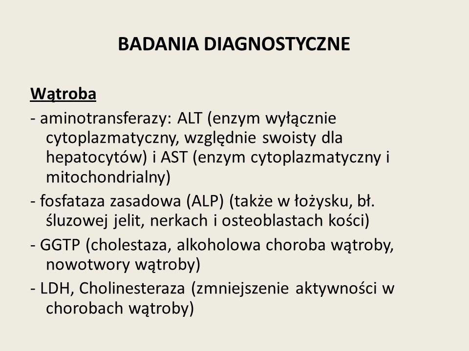 BADANIA DIAGNOSTYCZNE Wątroba - aminotransferazy: ALT (enzym wyłącznie cytoplazmatyczny, względnie swoisty dla hepatocytów) i AST (enzym cytoplazmatyczny i mitochondrialny) - fosfataza zasadowa (ALP) (także w łożysku, bł.