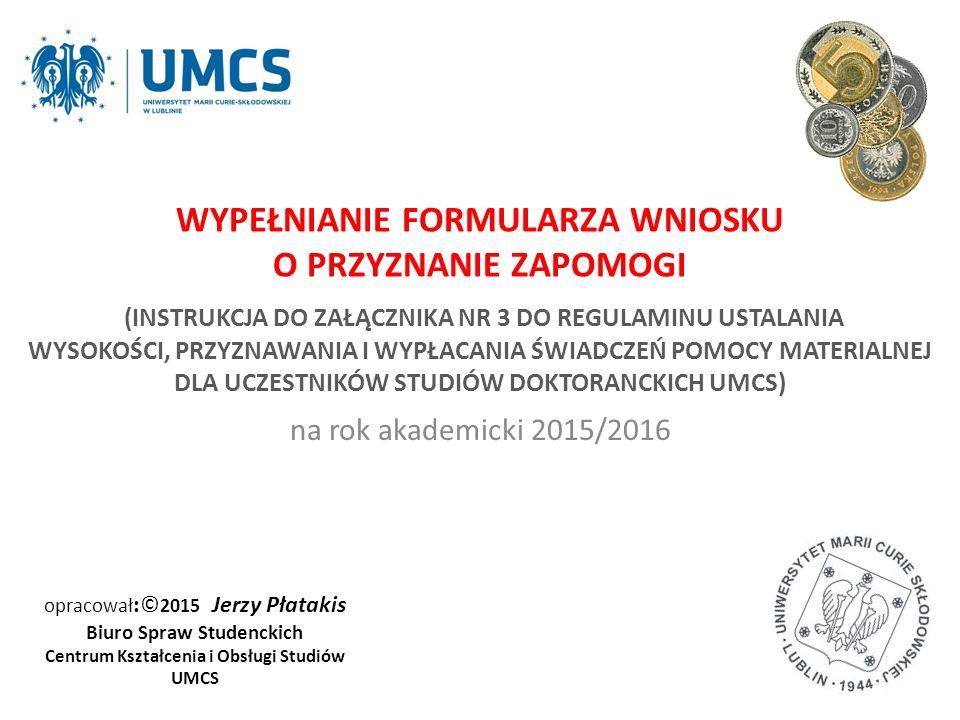 opracował :© 2015 Jerzy Płatakis Biuro Spraw Studenckich Centrum Kształcenia i Obsługi Studiów UMCS na rok akademicki 2015/2016 WYPEŁNIANIE FORMULARZA WNIOSKU O PRZYZNANIE ZAPOMOGI (INSTRUKCJA DO ZAŁĄCZNIKA NR 3 DO REGULAMINU USTALANIA WYSOKOŚCI, PRZYZNAWANIA I WYPŁACANIA ŚWIADCZEŃ POMOCY MATERIALNEJ DLA UCZESTNIKÓW STUDIÓW DOKTORANCKICH UMCS)
