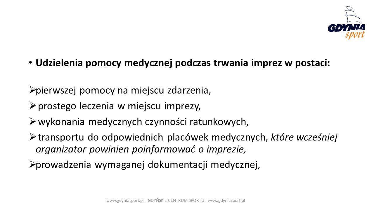 Udzielenia pomocy medycznej podczas trwania imprez w postaci:  pierwszej pomocy na miejscu zdarzenia,  prostego leczenia w miejscu imprezy,  wykonania medycznych czynności ratunkowych,  transportu do odpowiednich placówek medycznych, które wcześniej organizator powinien poinformować o imprezie,  prowadzenia wymaganej dokumentacji medycznej, www.gdyniasport.pl - GDYŃSKIE CENTRUM SPORTU - www.gdyniasport.pl
