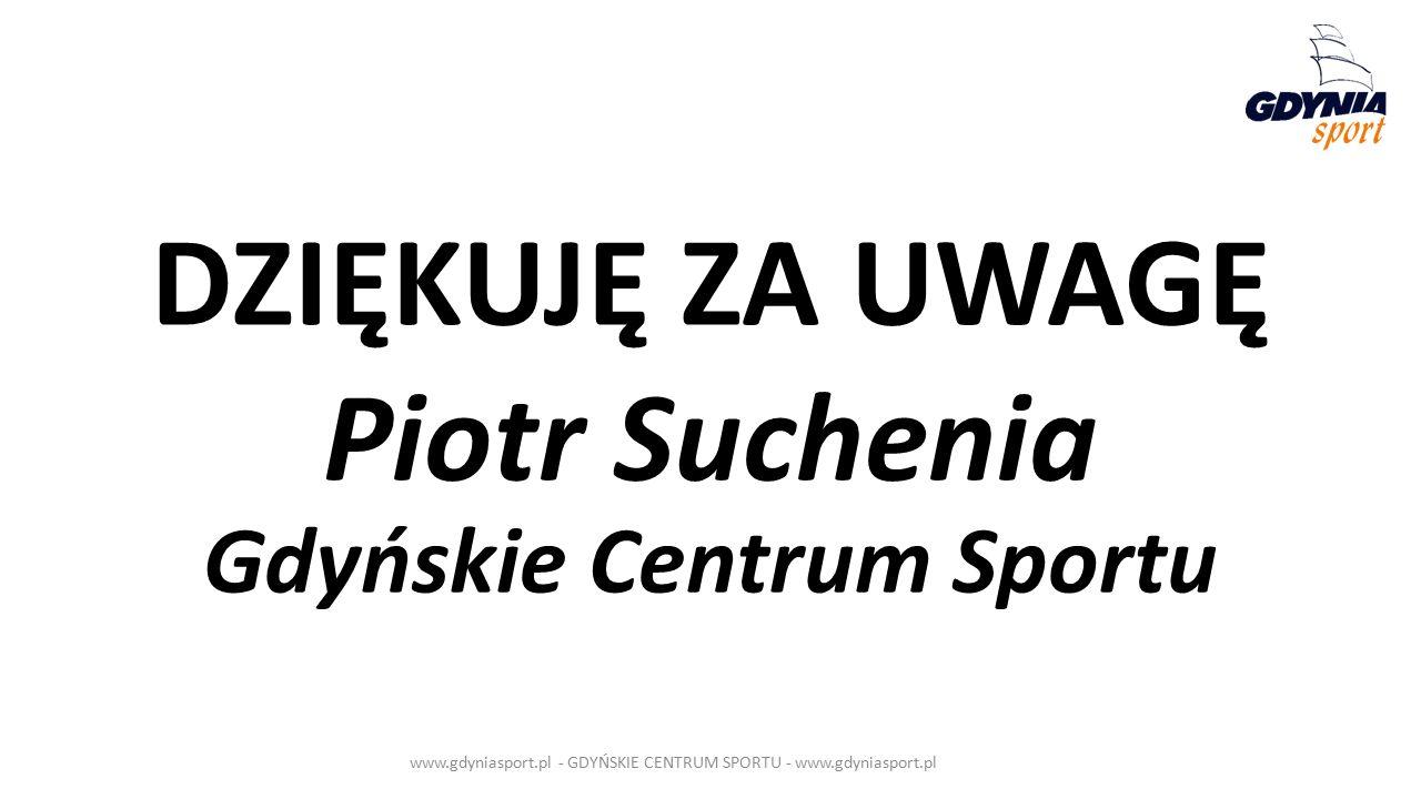 DZIĘKUJĘ ZA UWAGĘ Piotr Suchenia Gdyńskie Centrum Sportu www.gdyniasport.pl - GDYŃSKIE CENTRUM SPORTU - www.gdyniasport.pl
