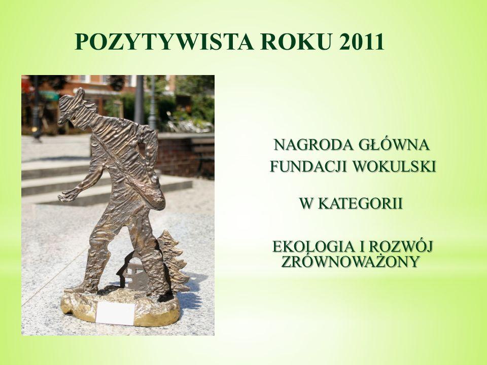 POZYTYWISTA ROKU 2011 NAGRODA GŁÓWNA FUNDACJI WOKULSKI FUNDACJI WOKULSKI W KATEGORII EKOLOGIA I ROZWÓJ ZRÓWNOWAŻONY EKOLOGIA I ROZWÓJ ZRÓWNOWAŻONY