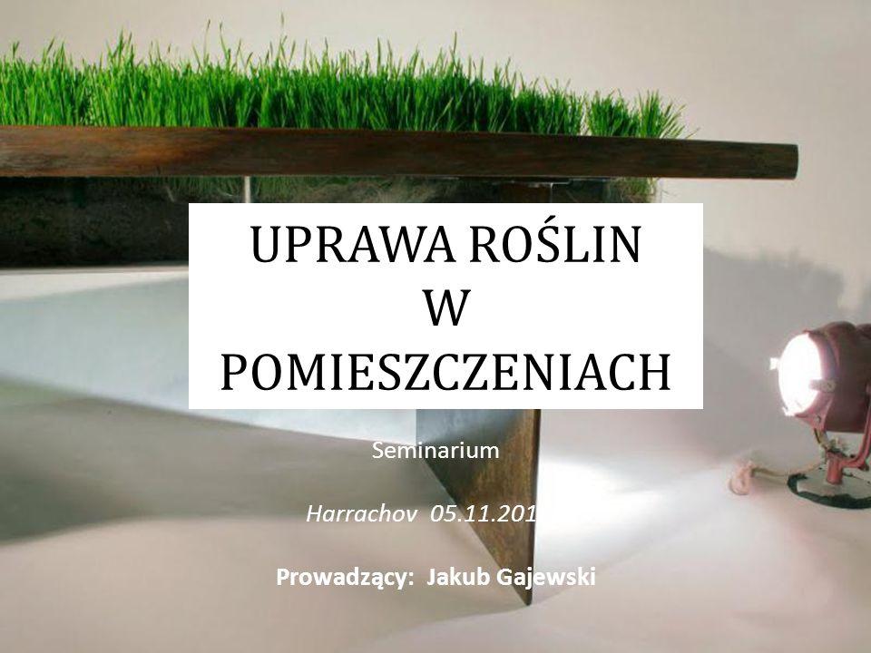 UPRAWA ROŚLIN W POMIESZCZENIACH Seminarium Harrachov 05.11.2015r. Prowadzący: Jakub Gajewski