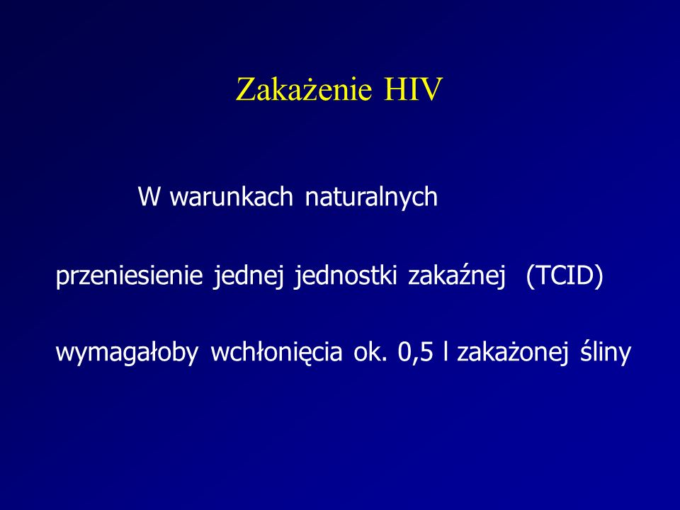 Zakażenie HIV W warunkach naturalnych przeniesienie jednej jednostki zakaźnej (TCID) wymagałoby wchłonięcia ok. 0,5 l zakażonej śliny