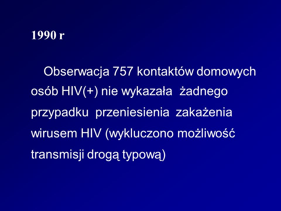 1990 r Obserwacja 757 kontaktów domowych osób HIV(+) nie wykazała żadnego przypadku przeniesienia zakażenia wirusem HIV (wykluczono możliwość transmisji drogą typową)