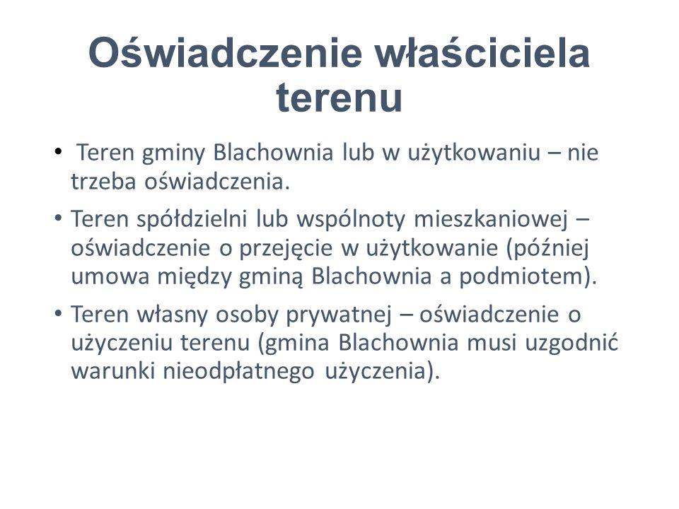 Oświadczenie właściciela terenu Teren gminy Blachownia lub w użytkowaniu – nie trzeba oświadczenia.