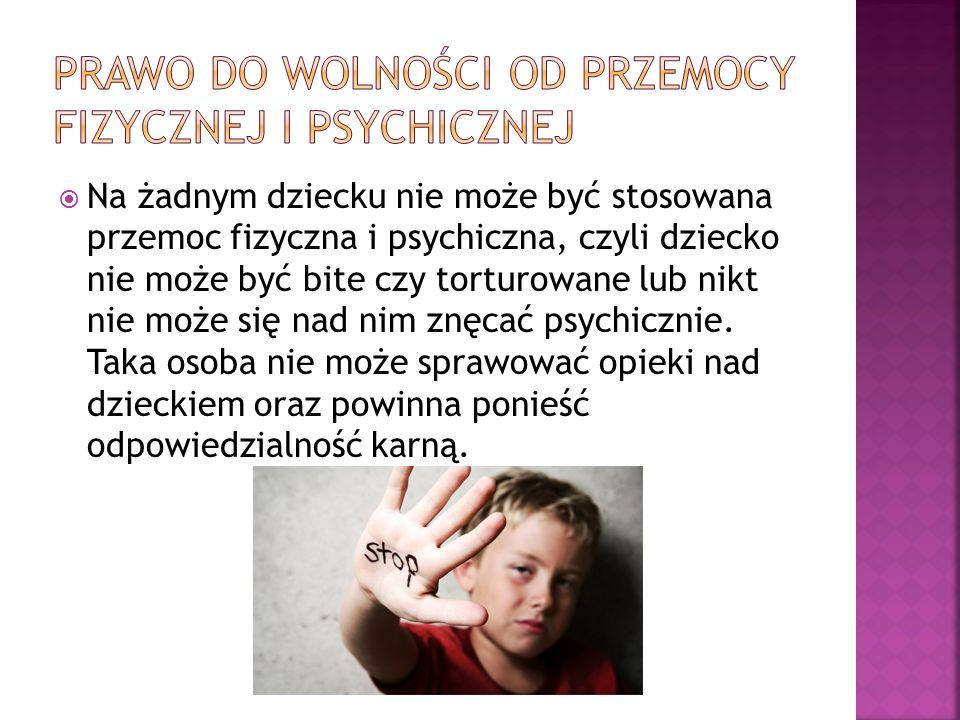  Na żadnym dziecku nie może być stosowana przemoc fizyczna i psychiczna, czyli dziecko nie może być bite czy torturowane lub nikt nie może się nad nim znęcać psychicznie.