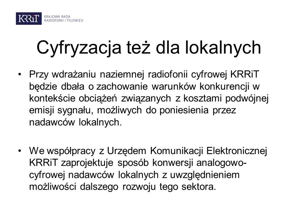Cyfryzacja też dla lokalnych Przy wdrażaniu naziemnej radiofonii cyfrowej KRRiT będzie dbała o zachowanie warunków konkurencji w kontekście obciążeń związanych z kosztami podwójnej emisji sygnału, możliwych do poniesienia przez nadawców lokalnych.