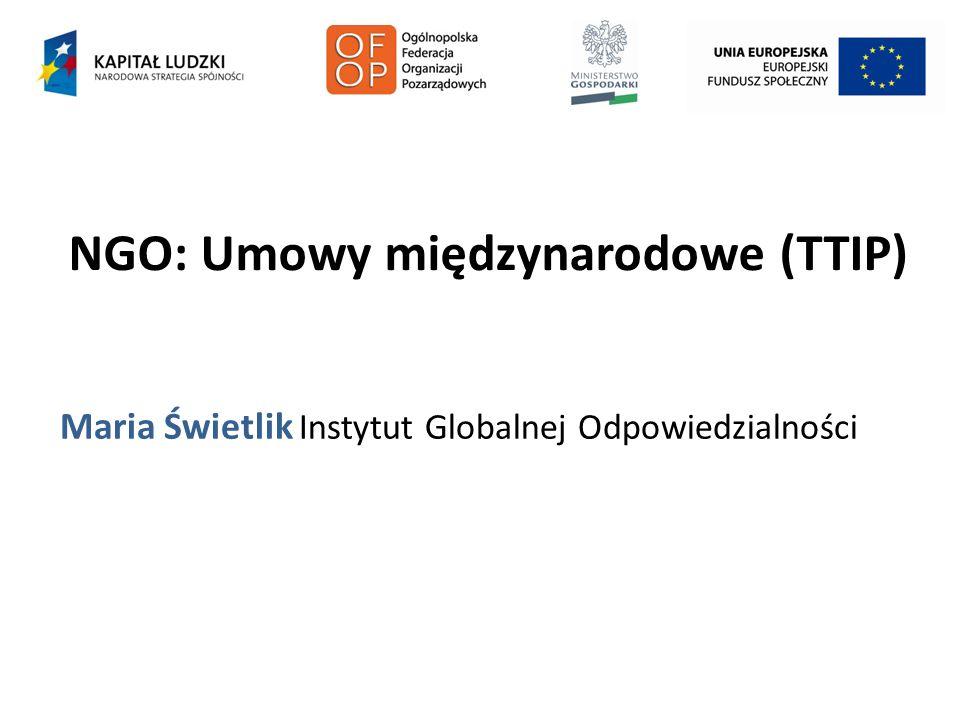 NGO: Umowy międzynarodowe (TTIP) Maria Świetlik Instytut Globalnej Odpowiedzialności