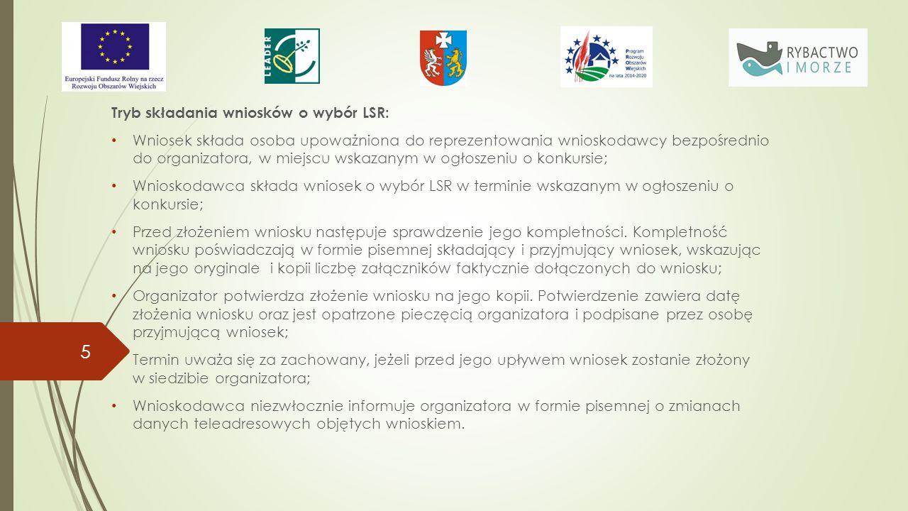 Kryteria wyboru LSR Wyboru LSR dokonuje się przy zastosowaniu jednakowych kryteriów dla wszystkich programów w ramach, których możliwe jest wsparcie instrumentu RLKS, dotyczą one w szczególności: charakterystyki obszaru objętego LSR, reprezentatywności składu rady, wiedzy i doświadczenia osób zaangażowanych w opracowanie i realizację LSR, zasad funkcjonowania LGD, zasad wyboru operacji, doświadczenia LGD w realizacji LSR, jakości diagnozy obszaru objętego LSR, adekwatności celów i przedsięwzięć określonych w LSR do diagnozy obszaru objętego LSR i wniosków wynikających z konsultacji projektu LSR z lokalną społecznością, zgodności LSR z celami określonymi w programach, opracowania LSR z udziałem lokalnej społeczności i zasad udziału tej społeczności w realizacji LSR, poprawności określenia wskaźników realizacji LSR i ich adekwatności do celów i przedsięwzięć określonych w LSR, Innowacyjnego charakteru LSR, zintegrowania LSR 16