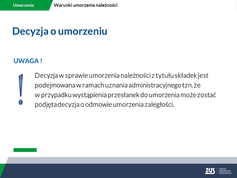 Decyzja o umorzeniu UWAGA ! Decyzja w sprawie umorzenia należności z tytułu składek jest podejmowana w ramach uznania administracyjnego tzn. że w przy
