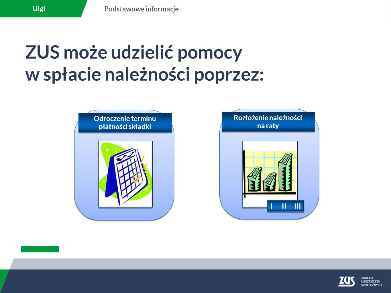 ZUS może udzielić pomocy w spłacie należności poprzez: Ulgi Podstawowe informacje I II III Rozłożenie należności na raty Odroczenie terminu płatności