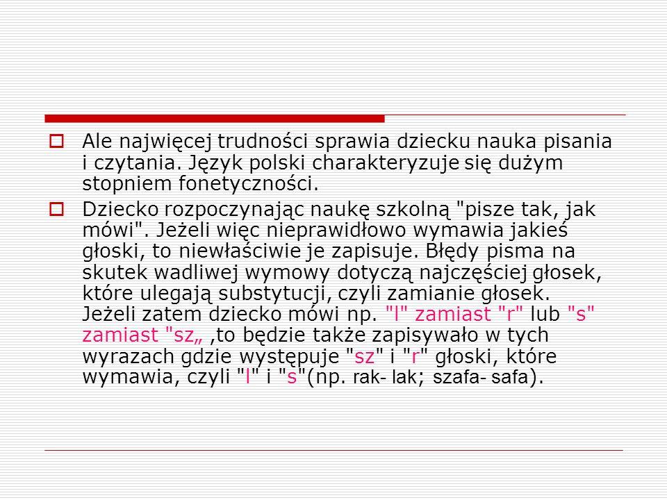  Ale najwięcej trudności sprawia dziecku nauka pisania i czytania. Język polski charakteryzuje się dużym stopniem fonetyczności.  Dziecko rozpoczyna