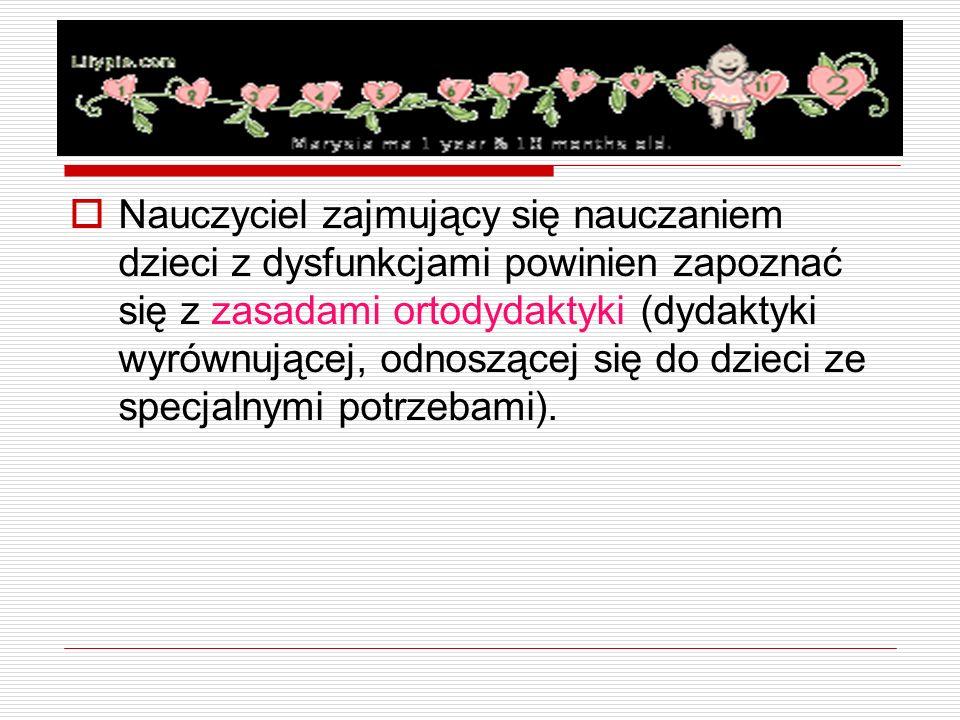  Nauczyciel zajmujący się nauczaniem dzieci z dysfunkcjami powinien zapoznać się z zasadami ortodydaktyki (dydaktyki wyrównującej, odnoszącej się do