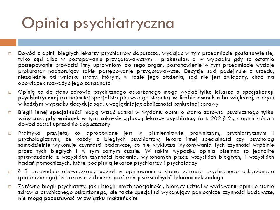 Opinia psychiatryczna  Dowód z opinii biegłych lekarzy psychiatrów dopuszcza, wydając w tym przedmiocie postanowienie, tylko sąd albo w postępowaniu