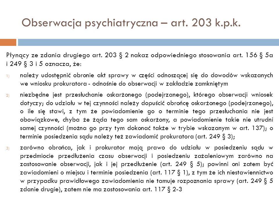 Obserwacja psychiatryczna – art. 203 k.p.k. Płynący ze zdania drugiego art. 203 § 2 nakaz odpowiedniego stosowania art. 156 § 5a i 249 § 3 i 5 oznacza