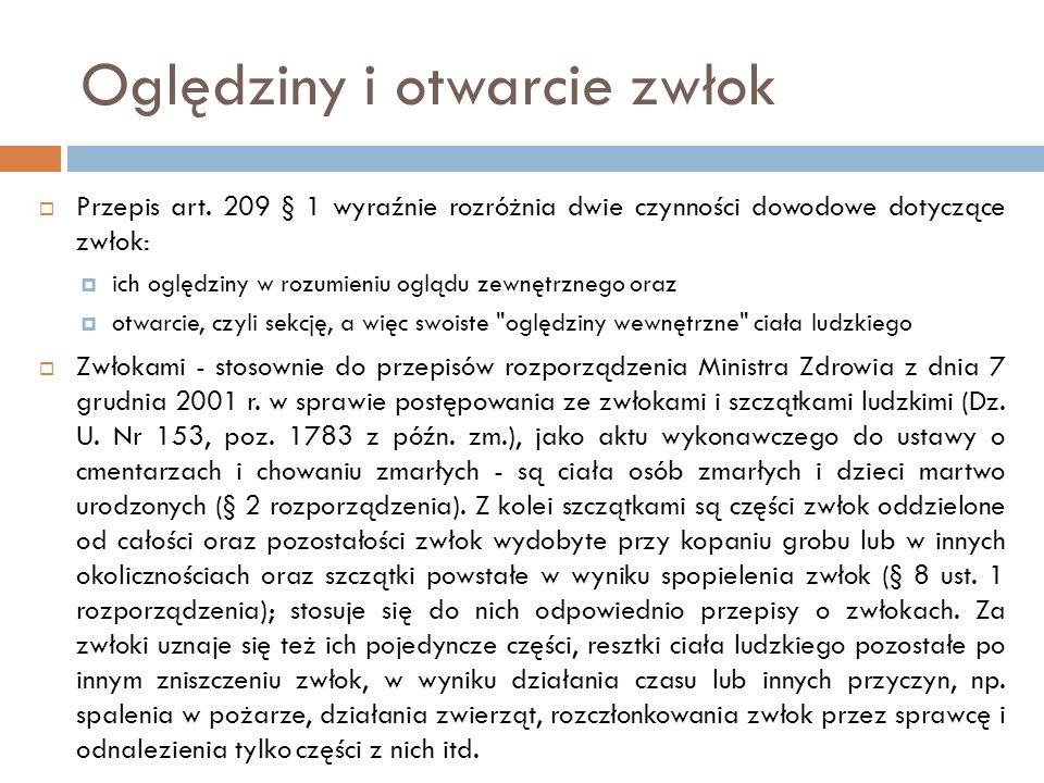 Oględziny i otwarcie zwłok  Przepis art. 209 § 1 wyraźnie rozróżnia dwie czynności dowodowe dotyczące zwłok:  ich oględziny w rozumieniu oglądu zewn