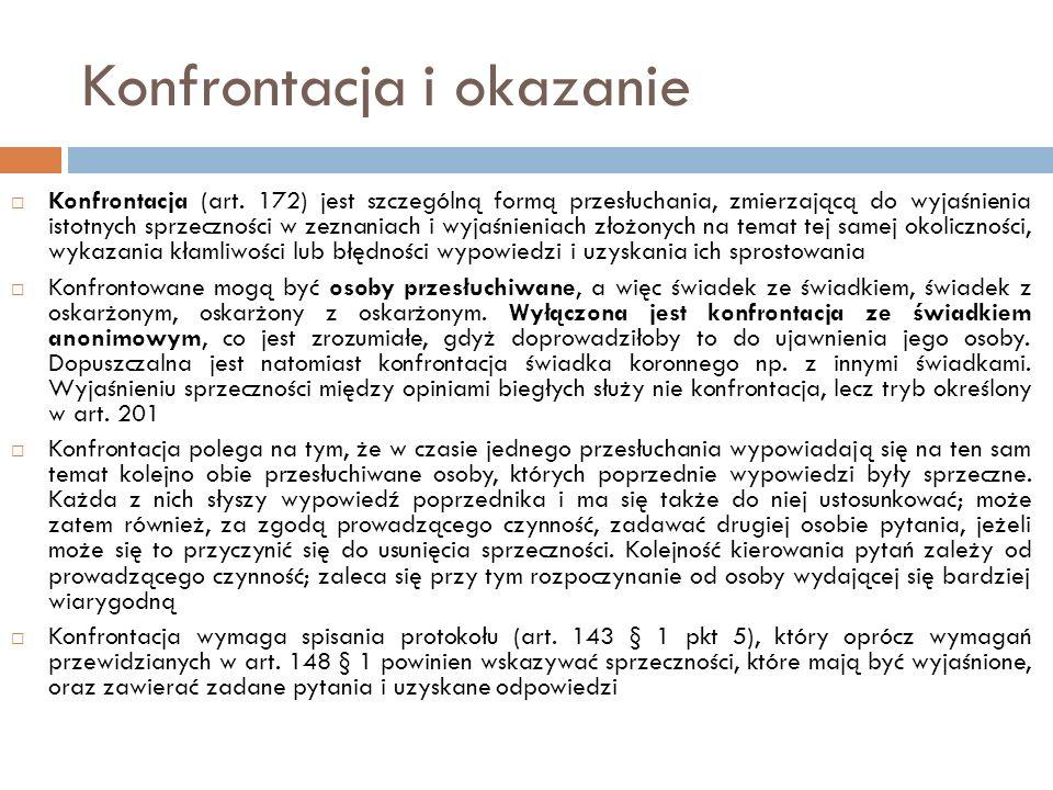 Konfrontacja i okazanie  Konfrontacja (art. 172) jest szczególną formą przesłuchania, zmierzającą do wyjaśnienia istotnych sprzeczności w zeznaniach