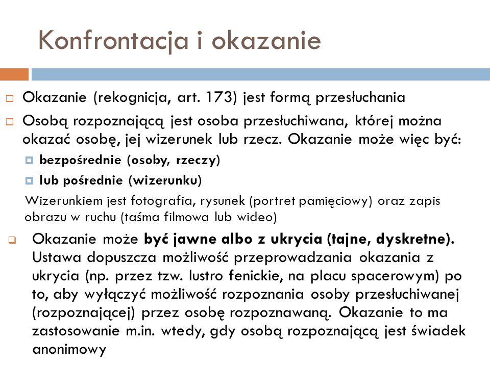 Konfrontacja i okazanie  Okazanie (rekognicja, art. 173) jest formą przesłuchania  Osobą rozpoznającą jest osoba przesłuchiwana, której można okazać