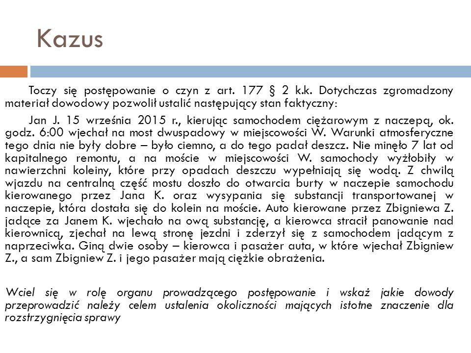 Kazus Toczy się postępowanie o czyn z art. 177 § 2 k.k. Dotychczas zgromadzony materiał dowodowy pozwolił ustalić następujący stan faktyczny: Jan J. 1