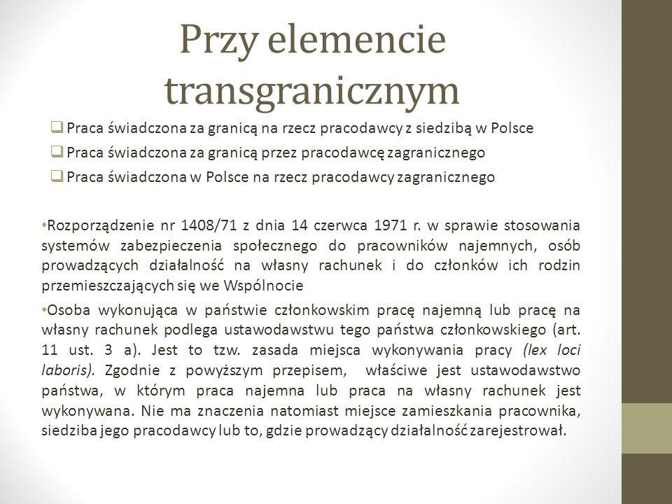 Przy elemencie transgranicznym  Praca świadczona za granicą na rzecz pracodawcy z siedzibą w Polsce  Praca świadczona za granicą przez pracodawcę zagranicznego  Praca świadczona w Polsce na rzecz pracodawcy zagranicznego Rozporządzenie nr 1408/71 z dnia 14 czerwca 1971 r.