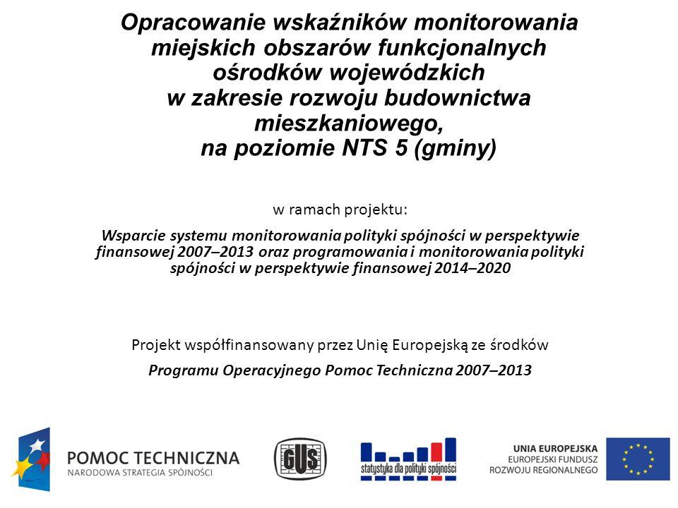 Opracowanie wskaźników monitorowania miejskich obszarów funkcjonalnych ośrodków wojewódzkich w zakresie rozwoju budownictwa mieszkaniowego, na poziomie NTS 5 (gminy) w ramach projektu: Wsparcie systemu monitorowania polityki spójności w perspektywie finansowej 2007–2013 oraz programowania i monitorowania polityki spójności w perspektywie finansowej 2014–2020 Projekt współfinansowany przez Unię Europejską ze środków Programu Operacyjnego Pomoc Techniczna 2007–2013