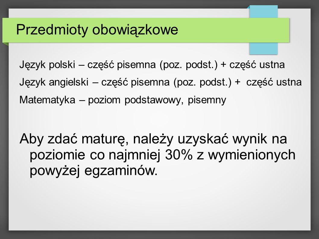 Przedmioty obowiązkowe Język polski – część pisemna (poz. podst.) + część ustna Język angielski – część pisemna (poz. podst.) + część ustna Matematyka