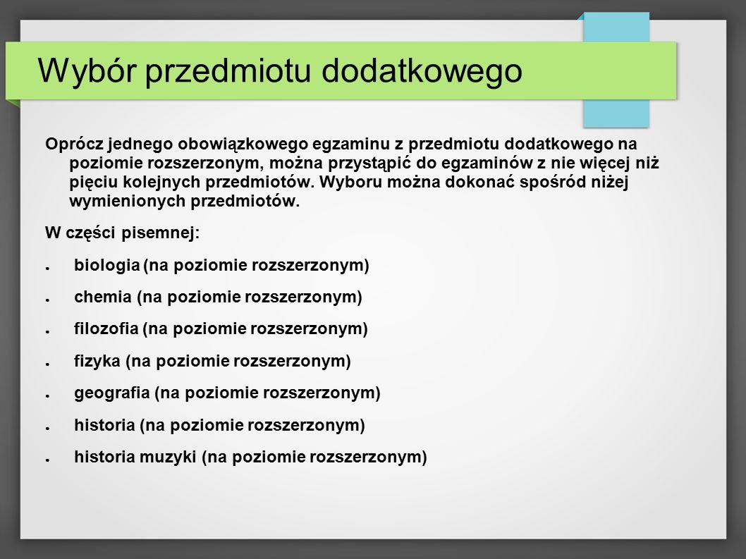Wybór przedmiotu dodatkowego ● historia sztuki (na poziomie rozszerzonym) ● informatyka (na poziomie rozszerzonym) ● język angielski (na poziomie rozszerzonym ALBO na poziomie dwujęzycznym) ● inny język obcy (na poziomie rozszerzonym ALBO na poziomie dwujęzycznym) ● język polski (na poziomie rozszerzonym) ● matematyka (na poziomie rozszerzonym) ● wiedza o społeczeństwie (na poziomie rozszerzonym)