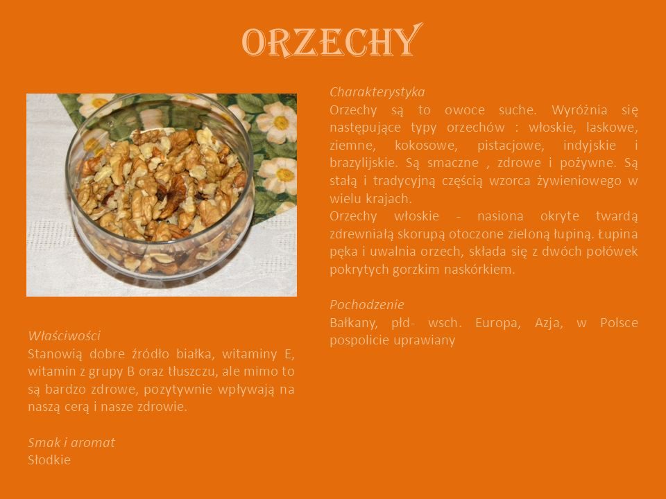 Orzechy Charakterystyka Orzechy są to owoce suche. Wyróżnia się następujące typy orzechów : włoskie, laskowe, ziemne, kokosowe, pistacjowe, indyjskie
