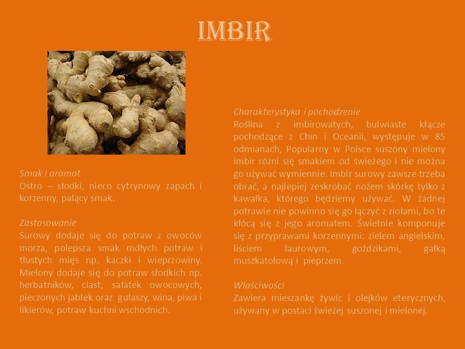 Imbir Charakterystyka i pochodzenie Roślina z imbirowatych, bulwiaste kłącze pochodzące z Chin i Oceanii, występuje w 85 odmianach, Popularny w Polsce suszony mielony imbir różni się smakiem od świeżego i nie można go używać wymiennie.