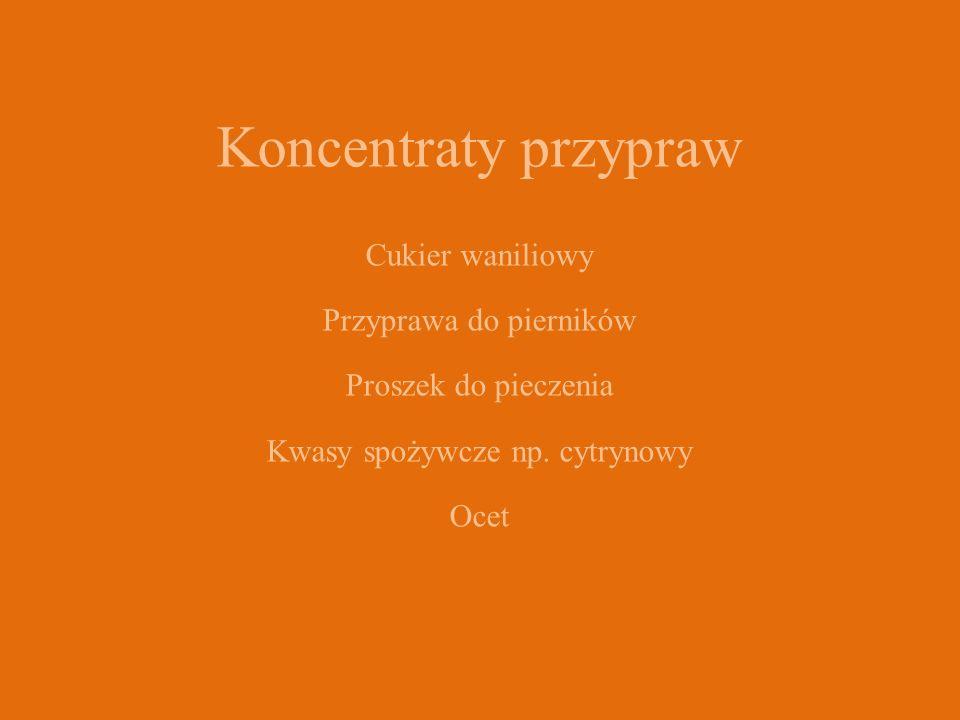 Koncentraty przypraw Cukier waniliowy Przyprawa do pierników Proszek do pieczenia Kwasy spożywcze np. cytrynowy Ocet
