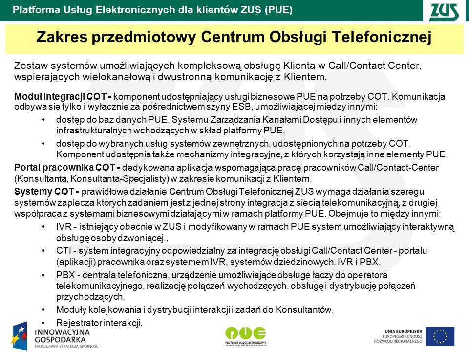 Platforma Usług Elektronicznych dla klientów ZUS (PUE) Zakres przedmiotowy Centrum Obsługi Telefonicznej Zestaw systemów umożliwiających kompleksową obsługę Klienta w Call/Contact Center, wspierających wielokanałową i dwustronną komunikację z Klientem.