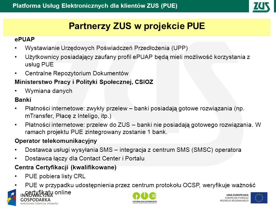 Partnerzy ZUS w projekcie PUE ePUAP Wystawianie Urzędowych Poświadczeń Przedłożenia (UPP) Użytkownicy posiadający zaufany profil ePUAP będą mieli możliwość korzystania z usług PUE Centralne Repozytorium Dokumentów Ministerstwo Pracy i Polityki Społecznej, CSIOZ Wymiana danych Banki Płatności internetowe: zwykły przelew – banki posiadają gotowe rozwiązania (np.