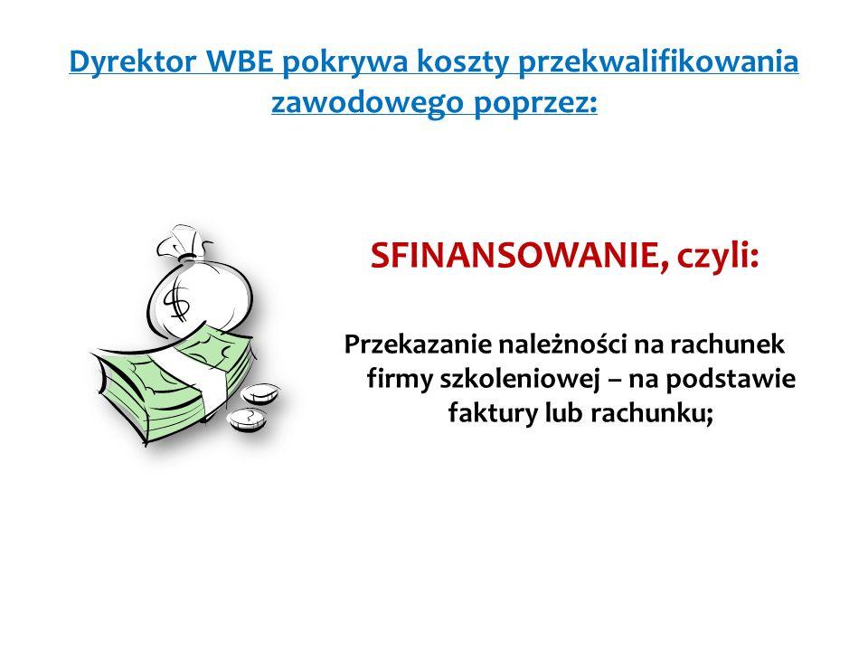 Dyrektor WBE pokrywa koszty przekwalifikowania zawodowego poprzez: SFINANSOWANIE, czyli: Przekazanie należności na rachunek firmy szkoleniowej – na podstawie faktury lub rachunku;