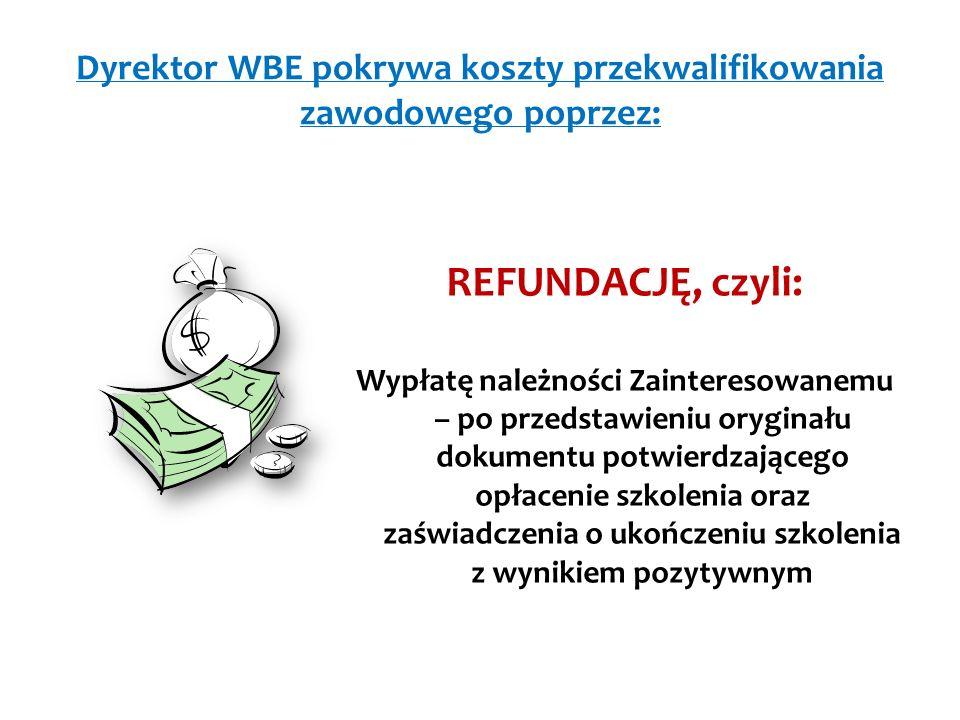 Dyrektor WBE pokrywa koszty przekwalifikowania zawodowego poprzez: REFUNDACJĘ, czyli: Wypłatę należności Zainteresowanemu – po przedstawieniu oryginału dokumentu potwierdzającego opłacenie szkolenia oraz zaświadczenia o ukończeniu szkolenia z wynikiem pozytywnym