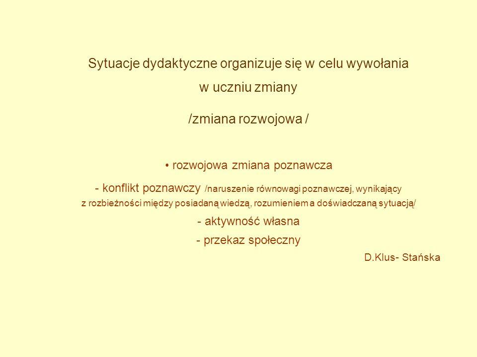 Sytuacje dydaktyczne organizuje się w celu wywołania w uczniu zmiany /zmiana rozwojowa / rozwojowa zmiana poznawcza - konflikt poznawczy /naruszenie równowagi poznawczej, wynikający z rozbieżności między posiadaną wiedzą, rozumieniem a doświadczaną sytuacją/ - aktywność własna - przekaz społeczny D.Klus- Stańska