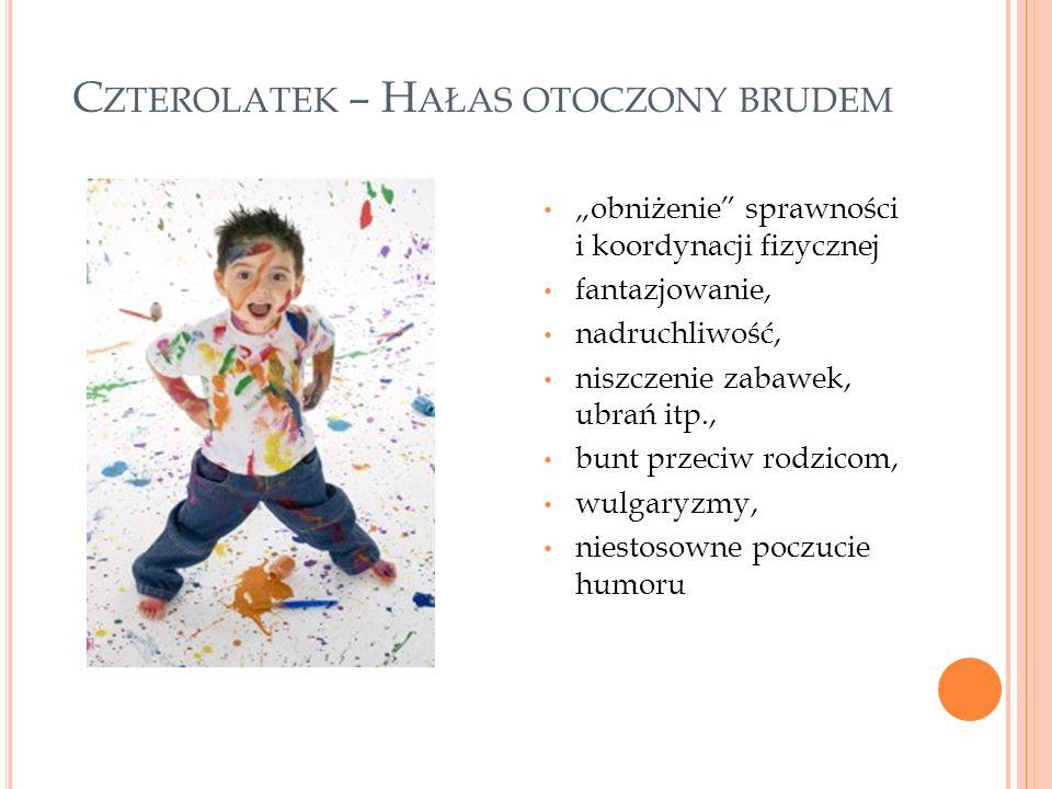 """C ZTEROLATEK – H AŁAS OTOCZONY BRUDEM """"obniżenie sprawności i koordynacji fizycznej fantazjowanie, nadruchliwość, niszczenie zabawek, ubrań itp., bunt przeciw rodzicom, wulgaryzmy, niestosowne poczucie humoru"""