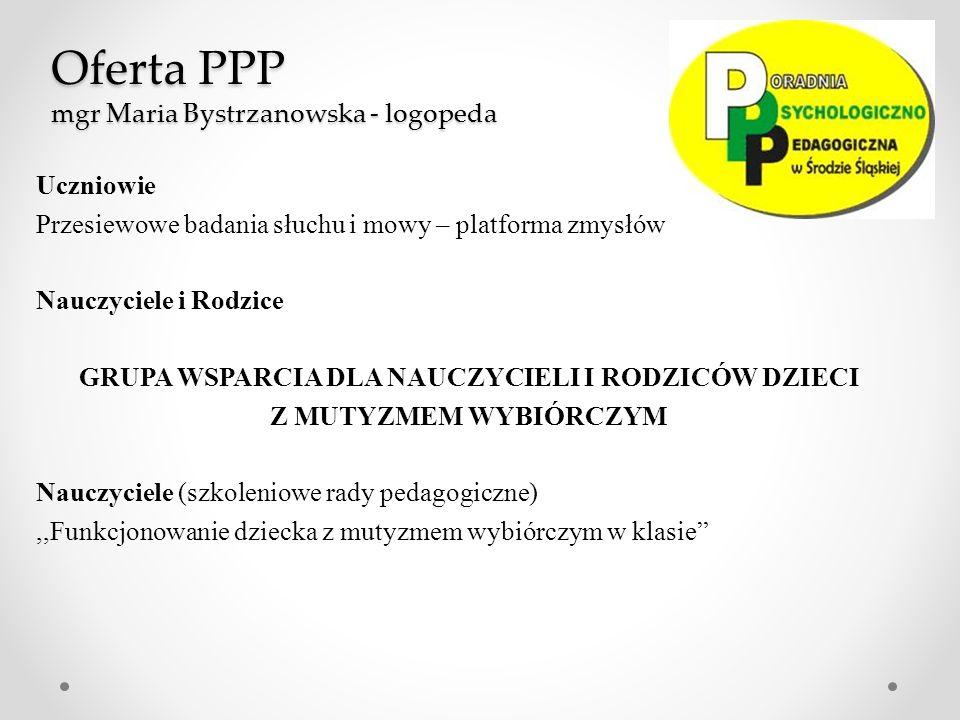 Oferta PPP mgr Maria Bystrzanowska - logopeda Uczniowie Przesiewowe badania słuchu i mowy – platforma zmysłów Nauczyciele i Rodzice GRUPA WSPARCIA DLA