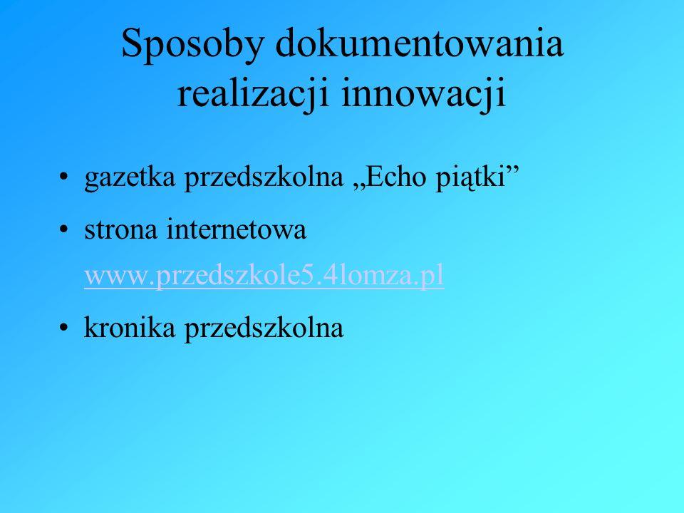 """Sposoby dokumentowania realizacji innowacji gazetka przedszkolna """"Echo piątki strona internetowa www.przedszkole5.4lomza.pl www.przedszkole5.4lomza.pl kronika przedszkolna"""