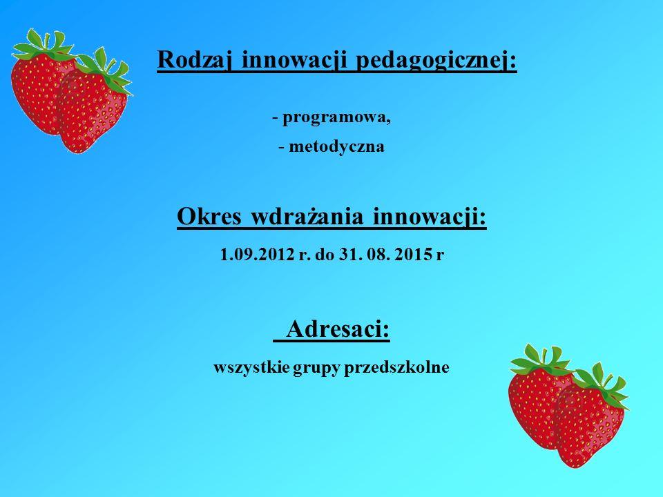 Rodzaj innowacji pedagogicznej: - programowa, - metodyczna Okres wdrażania innowacji: 1.09.2012 r.