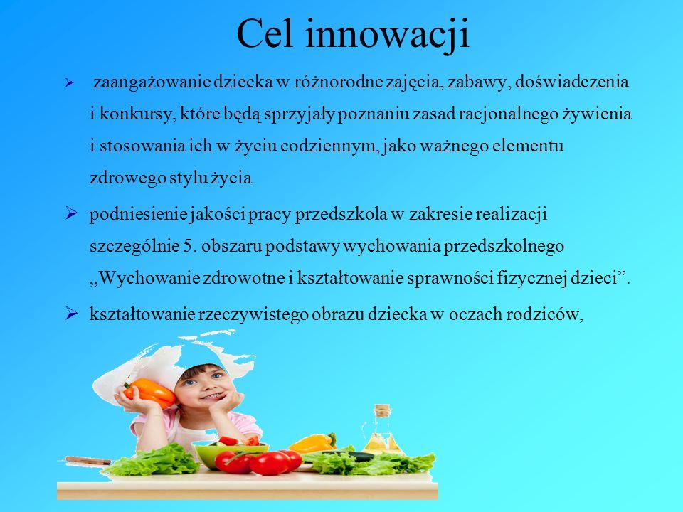Cel innowacji  zaangażowanie dziecka w różnorodne zajęcia, zabawy, doświadczenia i konkursy, które będą sprzyjały poznaniu zasad racjonalnego żywienia i stosowania ich w życiu codziennym, jako ważnego elementu zdrowego stylu życia  podniesienie jakości pracy przedszkola w zakresie realizacji szczególnie 5.