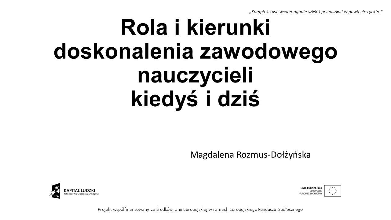 Rola i kierunki doskonalenia zawodowego nauczycieli kiedyś i dziś Magdalena Rozmus-Dołżyńska Projekt współfinansowany ze środków Unii Europejskiej w r