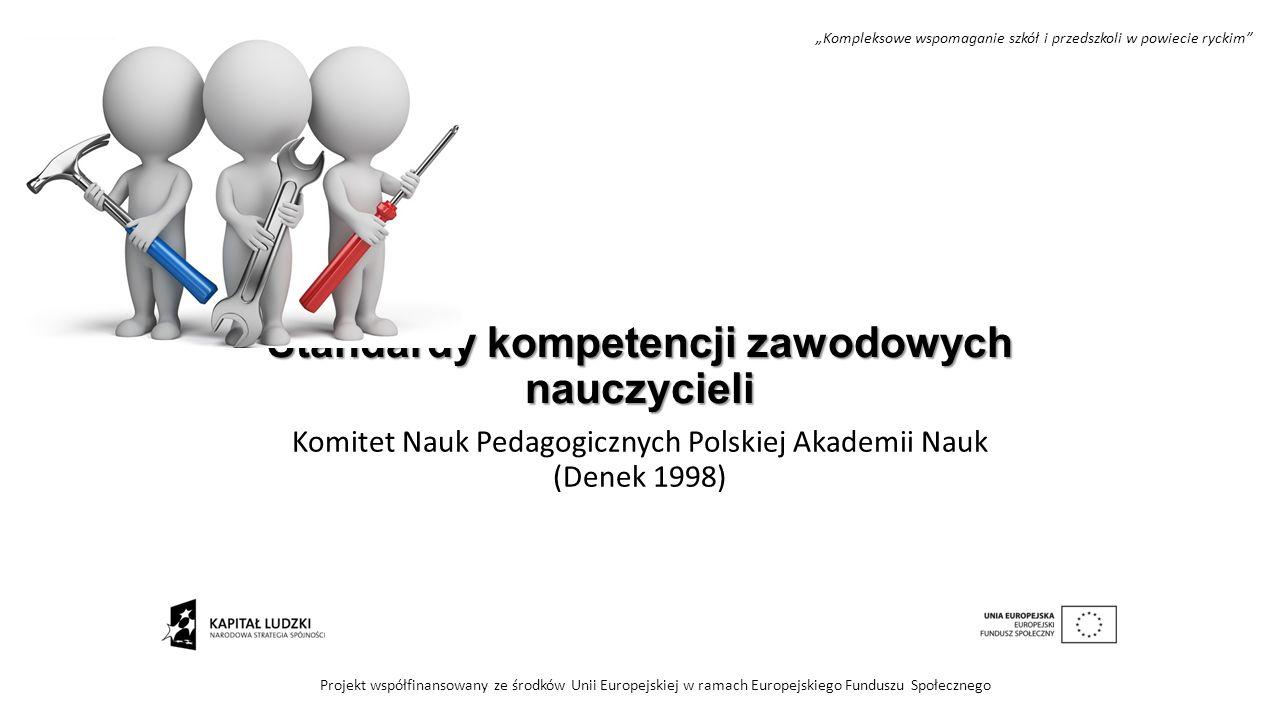 Standardy kompetencji zawodowych nauczycieli Komitet Nauk Pedagogicznych Polskiej Akademii Nauk (Denek 1998) Projekt współfinansowany ze środków Unii