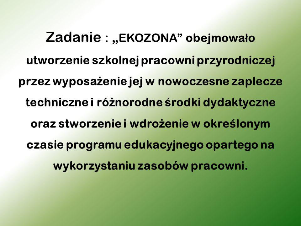 """Zadanie : """" EKOZONA"""" obejmowa ł o utworzenie szkolnej pracowni przyrodniczej przez wyposa ż enie jej w nowoczesne zaplecze techniczne i ró ż norodne ś"""