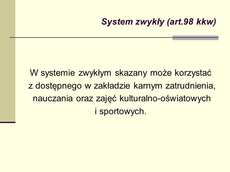 System zwykły (art.98 kkw) W systemie zwykłym skazany może korzystać z dostępnego w zakładzie karnym zatrudnienia, nauczania oraz zajęć kulturalno-ośw