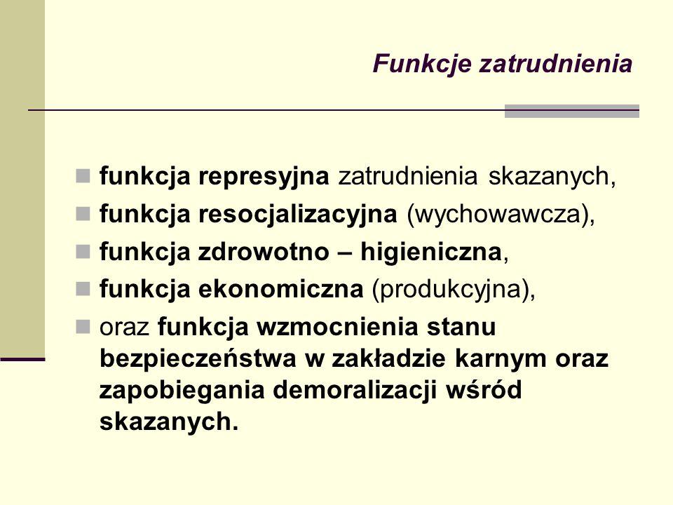 Funkcje zatrudnienia funkcja represyjna zatrudnienia skazanych, funkcja resocjalizacyjna (wychowawcza), funkcja zdrowotno – higieniczna, funkcja ekono