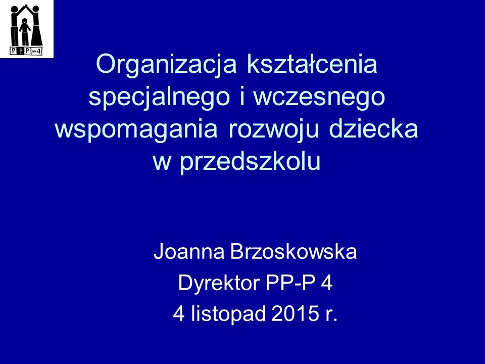 Organizacja kształcenia specjalnego i wczesnego wspomagania rozwoju dziecka w przedszkolu Joanna Brzoskowska Dyrektor PP-P 4 4 listopad 2015 r.