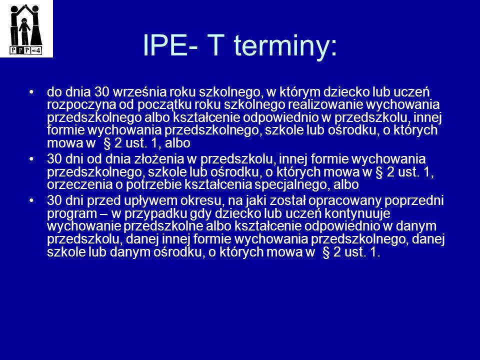 IPE- T terminy: do dnia 30 września roku szkolnego, w którym dziecko lub uczeń rozpoczyna od początku roku szkolnego realizowanie wychowania przedszko