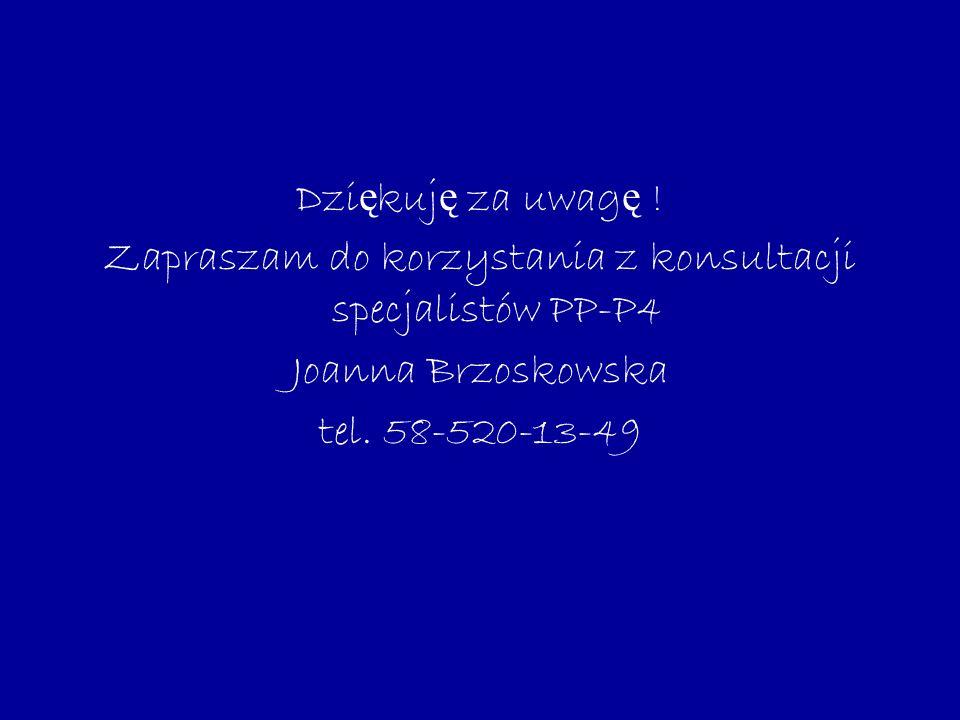 Dzi ę kuj ę za uwag ę ! Zapraszam do korzystania z konsultacji specjalistów PP-P4 Joanna Brzoskowska tel. 58-520-13-49